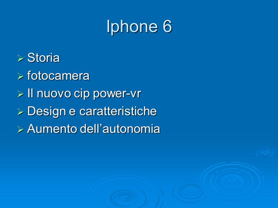 Iphone 6  Storia  fotocamera  Il nuovo cip power-vr  Design e caratteristiche  Aumento dell'autonomia