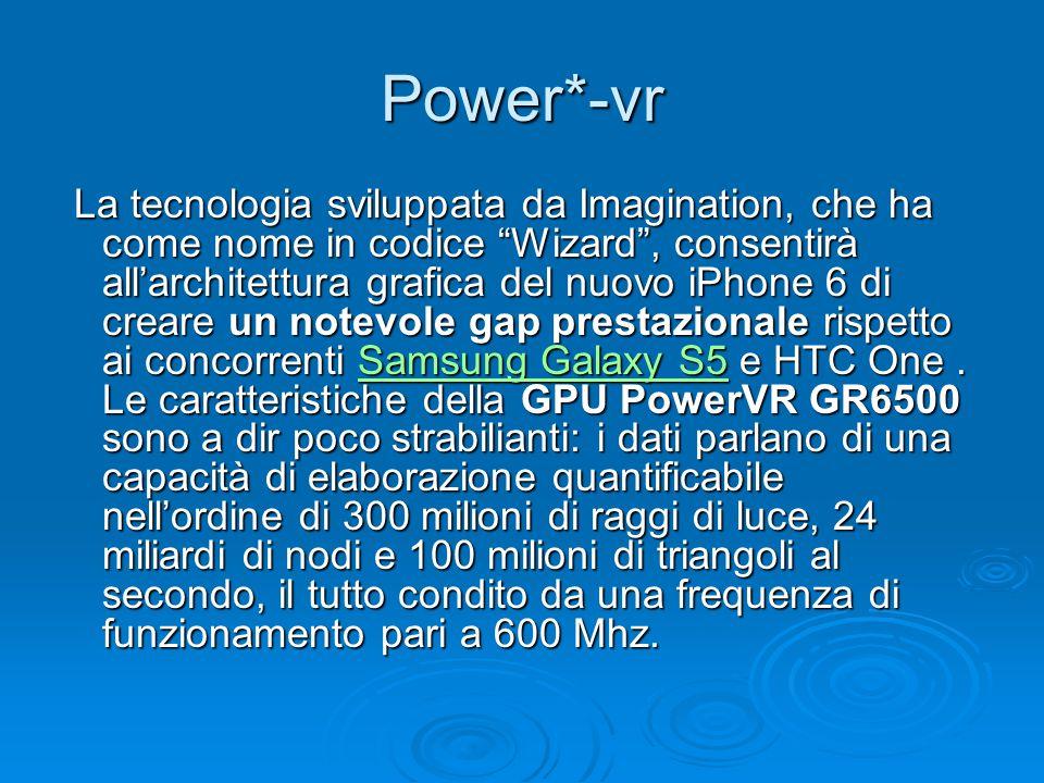 Power*-vr La tecnologia sviluppata da Imagination, che ha come nome in codice Wizard , consentirà all'architettura grafica del nuovo iPhone 6 di creare un notevole gap prestazionale rispetto ai concorrenti Samsung Galaxy S5 e HTC One.