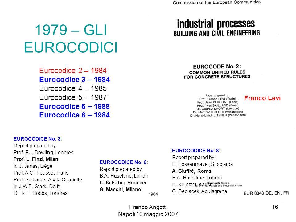 Franco Angotti Napoli 10 maggio 2007 16 1979 – GLI EUROCODICI Eurocodice 2 – 1984 Eurocodice 3 – 1984 Eurocodice 4 – 1985 Eurocodice 5 – 1987 Eurocodice 6 – 1988 Eurocodice 8 – 1984 EUROCODICE No.
