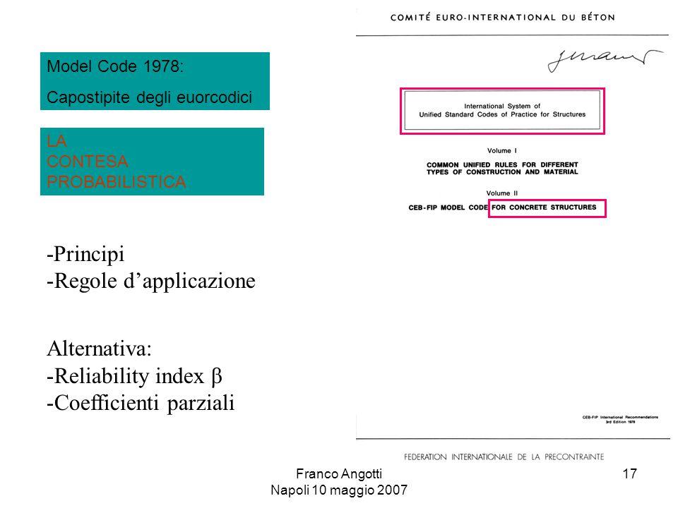 Franco Angotti Napoli 10 maggio 2007 17 -Principi -Regole d'applicazione Alternativa: -Reliability index β -Coefficienti parziali LA CONTESA PROBABILISTICA Model Code 1978: Capostipite degli euorcodici