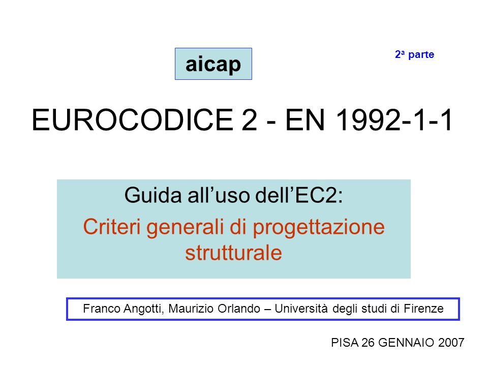 EUROCODICE 2 - EN 1992-1-1 Guida all'uso dell'EC2: Criteri generali di progettazione strutturale Franco Angotti, Maurizio Orlando – Università degli studi di Firenze PISA 26 GENNAIO 2007 aicap 2 a parte