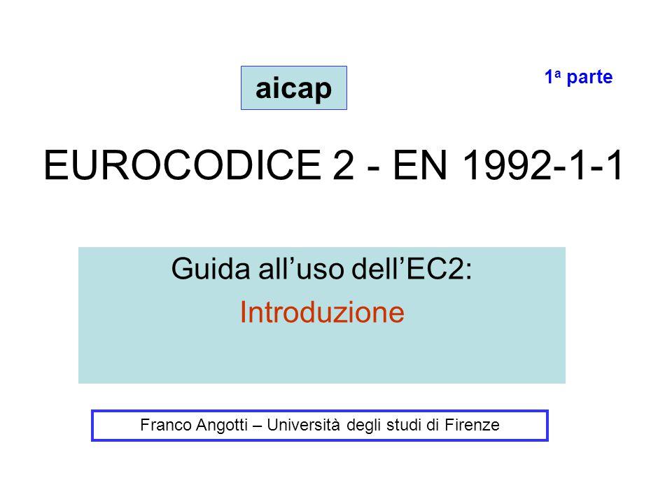 EUROCODICE 2 - EN 1992-1-1 Guida all'uso dell'EC2: Introduzione Franco Angotti – Università degli studi di Firenze aicap 1 a parte