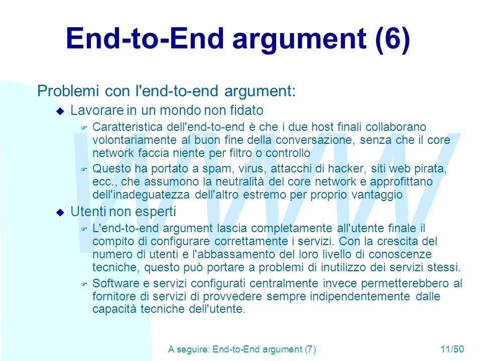 WWW A seguire: End-to-End argument (7)11/50 End-to-End argument (6) Problemi con l end-to-end argument: u Lavorare in un mondo non fidato F Caratteristica dell end-to-end è che i due host finali collaborano volontariamente al buon fine della conversazione, senza che il core network faccia niente per filtro o controllo F Questo ha portato a spam, virus, attacchi di hacker, siti web pirata, ecc., che assumono la neutralità del core network e approfittano dell inadeguatezza dell altro estremo per proprio vantaggio u Utenti non esperti F L end-to-end argument lascia completamente all utente finale il compito di configurare correttamente i servizi.