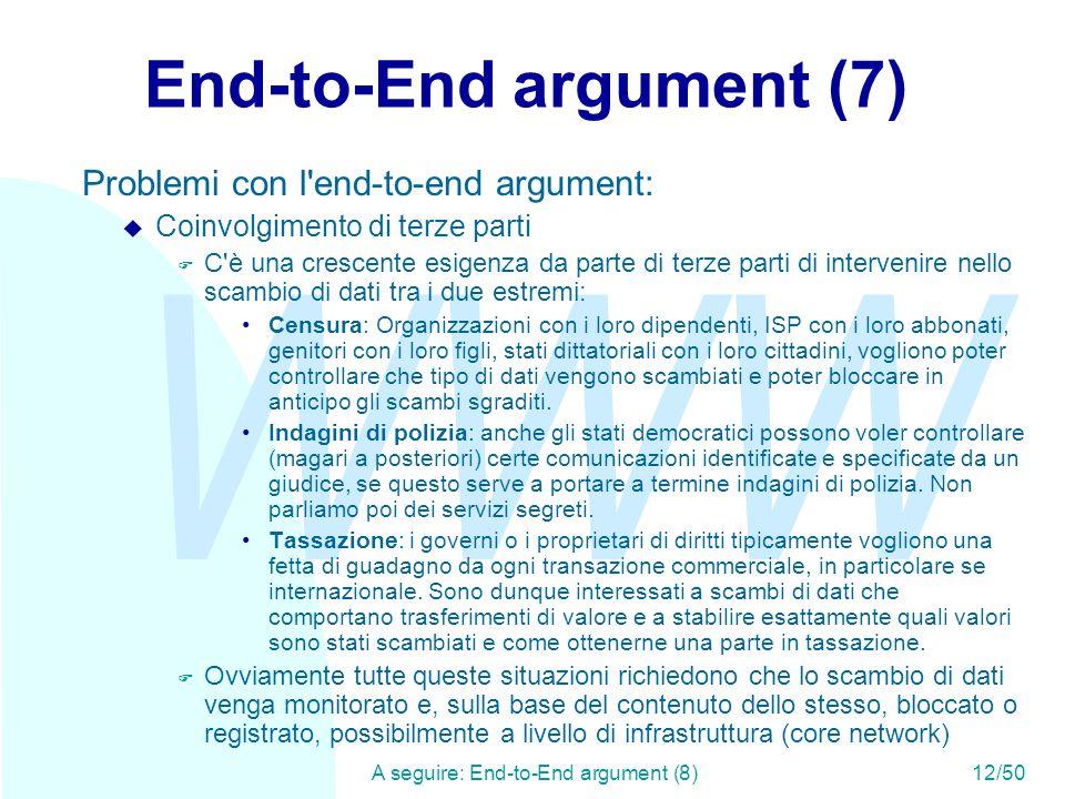 WWW A seguire: End-to-End argument (8)12/50 End-to-End argument (7) Problemi con l end-to-end argument: u Coinvolgimento di terze parti F C è una crescente esigenza da parte di terze parti di intervenire nello scambio di dati tra i due estremi: Censura: Organizzazioni con i loro dipendenti, ISP con i loro abbonati, genitori con i loro figli, stati dittatoriali con i loro cittadini, vogliono poter controllare che tipo di dati vengono scambiati e poter bloccare in anticipo gli scambi sgraditi.