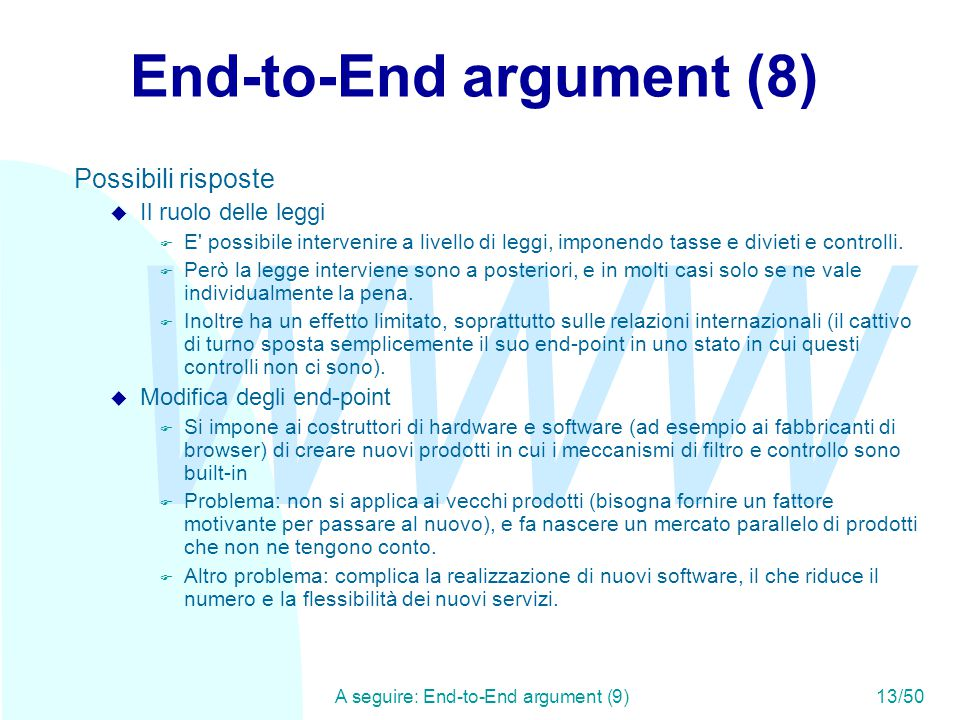 WWW A seguire: End-to-End argument (9)13/50 End-to-End argument (8) Possibili risposte u Il ruolo delle leggi F E possibile intervenire a livello di leggi, imponendo tasse e divieti e controlli.
