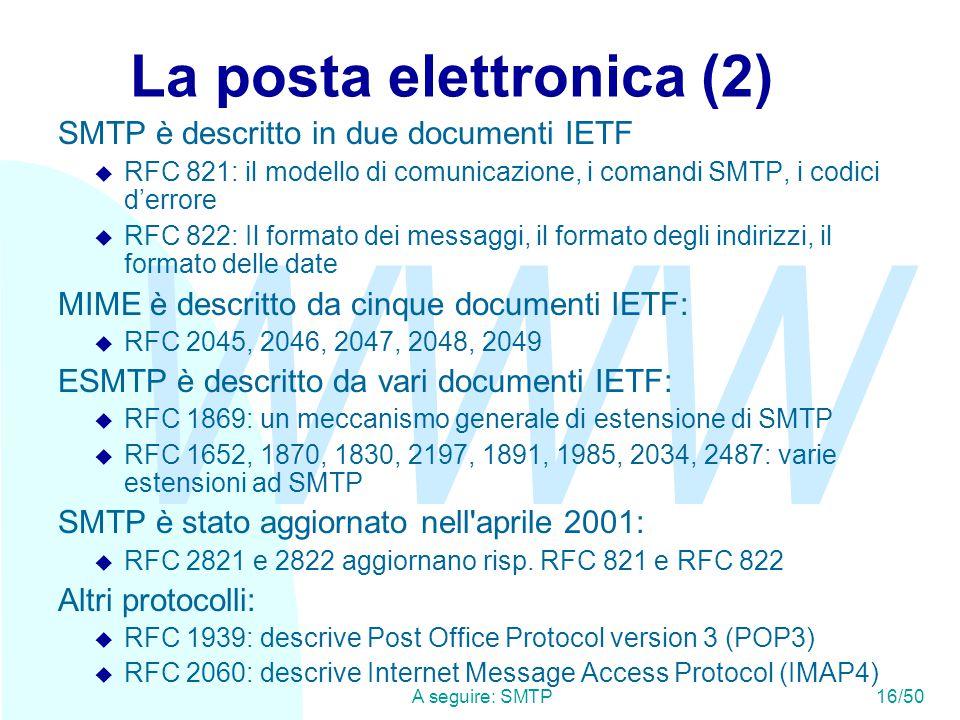 WWW A seguire: SMTP16/50 La posta elettronica (2) SMTP è descritto in due documenti IETF u RFC 821: il modello di comunicazione, i comandi SMTP, i codici d'errore u RFC 822: Il formato dei messaggi, il formato degli indirizzi, il formato delle date MIME è descritto da cinque documenti IETF: u RFC 2045, 2046, 2047, 2048, 2049 ESMTP è descritto da vari documenti IETF: u RFC 1869: un meccanismo generale di estensione di SMTP u RFC 1652, 1870, 1830, 2197, 1891, 1985, 2034, 2487: varie estensioni ad SMTP SMTP è stato aggiornato nell aprile 2001: u RFC 2821 e 2822 aggiornano risp.
