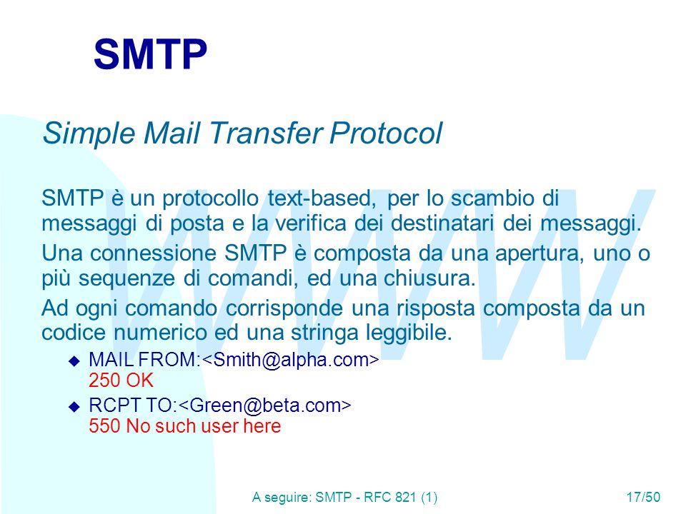 WWW A seguire: SMTP - RFC 821 (1)17/50 SMTP Simple Mail Transfer Protocol SMTP è un protocollo text-based, per lo scambio di messaggi di posta e la verifica dei destinatari dei messaggi.