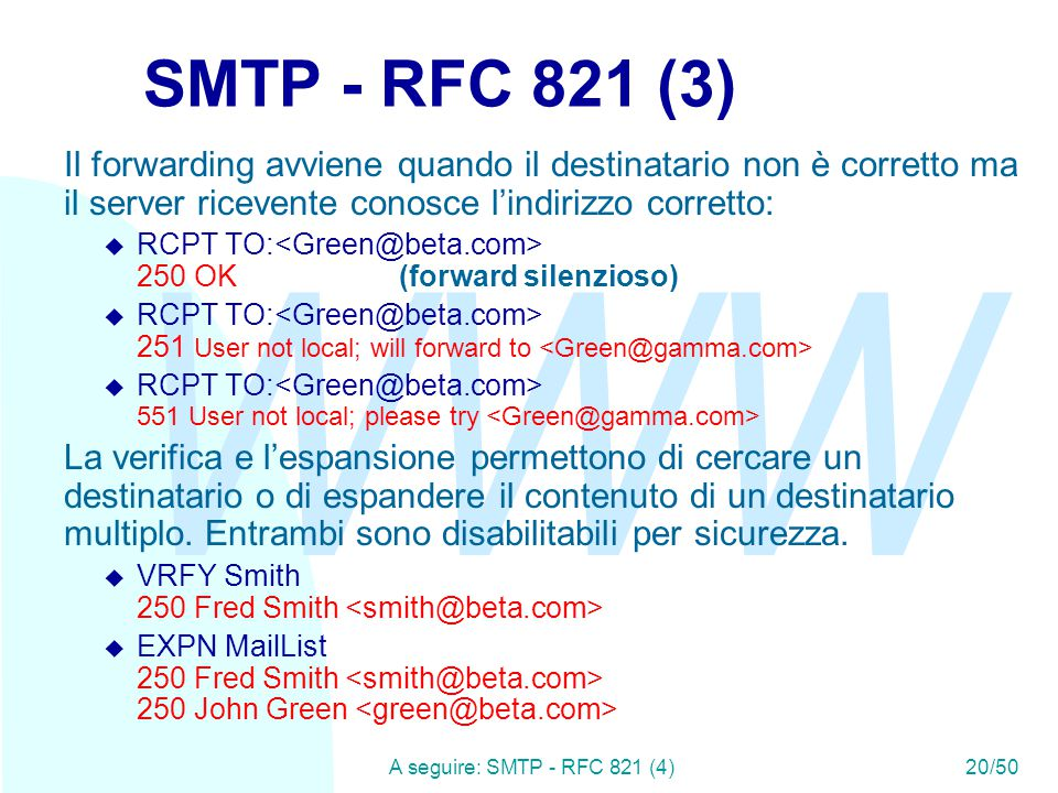 WWW A seguire: SMTP - RFC 821 (4)20/50 SMTP - RFC 821 (3) Il forwarding avviene quando il destinatario non è corretto ma il server ricevente conosce l'indirizzo corretto:  RCPT TO: 250 OK (forward silenzioso)  RCPT TO: 251 User not local; will forward to  RCPT TO: 551 User not local; please try La verifica e l'espansione permettono di cercare un destinatario o di espandere il contenuto di un destinatario multiplo.