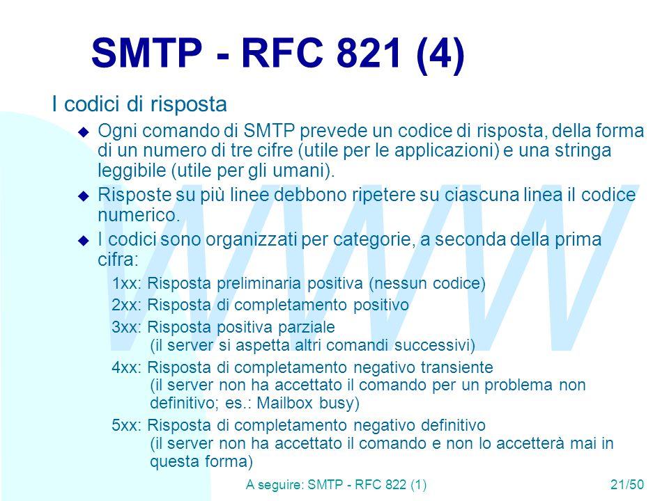 WWW A seguire: SMTP - RFC 822 (1)21/50 SMTP - RFC 821 (4) I codici di risposta u Ogni comando di SMTP prevede un codice di risposta, della forma di un numero di tre cifre (utile per le applicazioni) e una stringa leggibile (utile per gli umani).