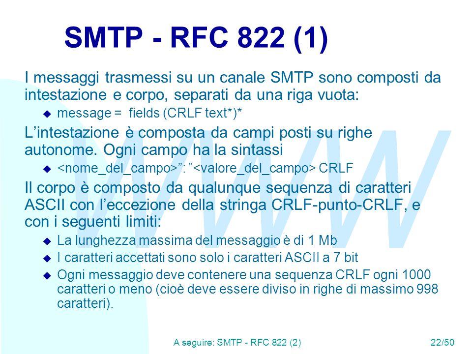 WWW A seguire: SMTP - RFC 822 (2)22/50 SMTP - RFC 822 (1) I messaggi trasmessi su un canale SMTP sono composti da intestazione e corpo, separati da una riga vuota:  message = fields (CRLF text*)* L'intestazione è composta da campi posti su righe autonome.