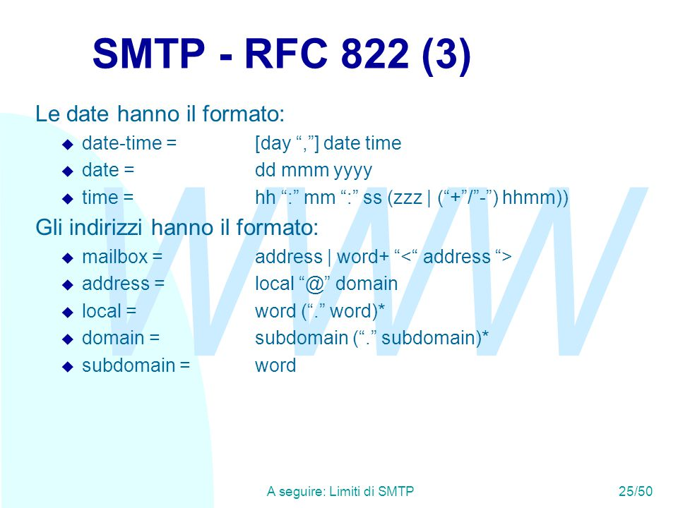 WWW A seguire: Limiti di SMTP25/50 SMTP - RFC 822 (3) Le date hanno il formato:  date-time =[day , ] date time  date =dd mmm yyyy  time =hh : mm : ss (zzz | ( + / - ) hhmm)) Gli indirizzi hanno il formato:  mailbox =address | word+  address =local @ domain  local =word ( . word)*  domain =subdomain ( . subdomain)*  subdomain =word