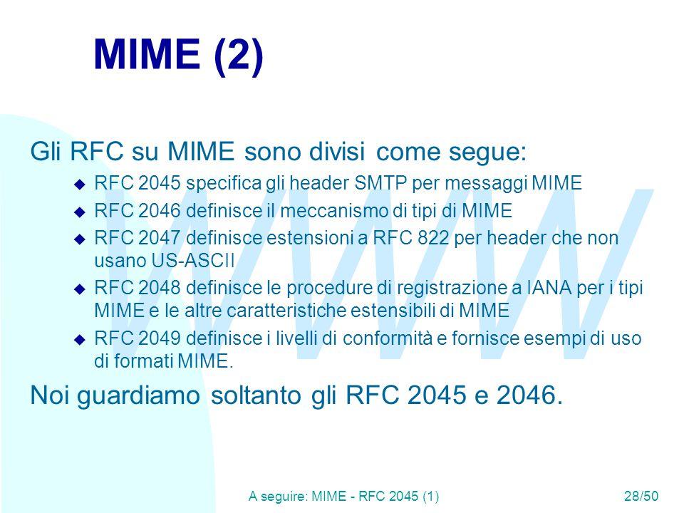 WWW A seguire: MIME - RFC 2045 (1)28/50 MIME (2) Gli RFC su MIME sono divisi come segue: u RFC 2045 specifica gli header SMTP per messaggi MIME u RFC 2046 definisce il meccanismo di tipi di MIME u RFC 2047 definisce estensioni a RFC 822 per header che non usano US-ASCII u RFC 2048 definisce le procedure di registrazione a IANA per i tipi MIME e le altre caratteristiche estensibili di MIME u RFC 2049 definisce i livelli di conformità e fornisce esempi di uso di formati MIME.