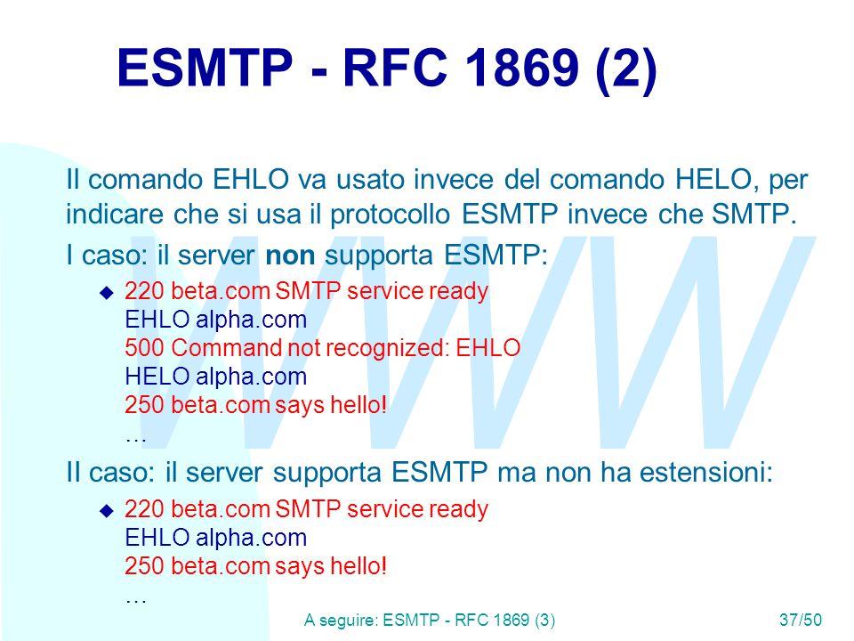 WWW A seguire: ESMTP - RFC 1869 (3)37/50 ESMTP - RFC 1869 (2) Il comando EHLO va usato invece del comando HELO, per indicare che si usa il protocollo ESMTP invece che SMTP.
