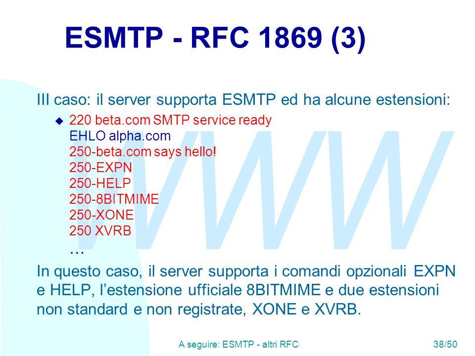 WWW A seguire: ESMTP - altri RFC38/50 ESMTP - RFC 1869 (3) III caso: il server supporta ESMTP ed ha alcune estensioni:  220 beta.com SMTP service ready EHLO alpha.com 250-beta.com says hello.