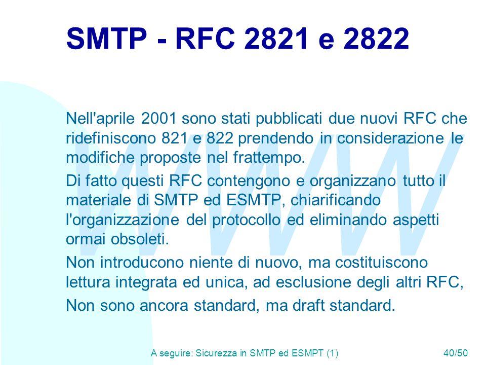 WWW A seguire: Sicurezza in SMTP ed ESMPT (1)40/50 SMTP - RFC 2821 e 2822 Nell aprile 2001 sono stati pubblicati due nuovi RFC che ridefiniscono 821 e 822 prendendo in considerazione le modifiche proposte nel frattempo.