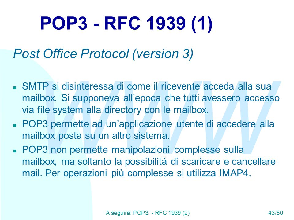WWW A seguire: POP3 - RFC 1939 (2)43/50 POP3 - RFC 1939 (1) Post Office Protocol (version 3) n SMTP si disinteressa di come il ricevente acceda alla s