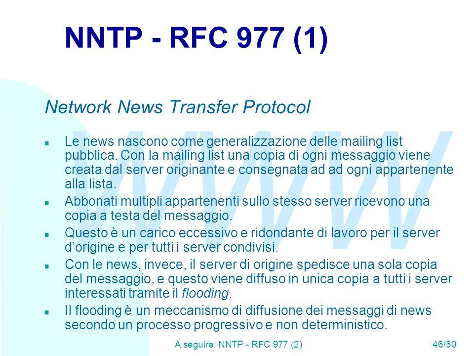 WWW A seguire: NNTP - RFC 977 (2)46/50 NNTP - RFC 977 (1) Network News Transfer Protocol n Le news nascono come generalizzazione delle mailing list pubblica.