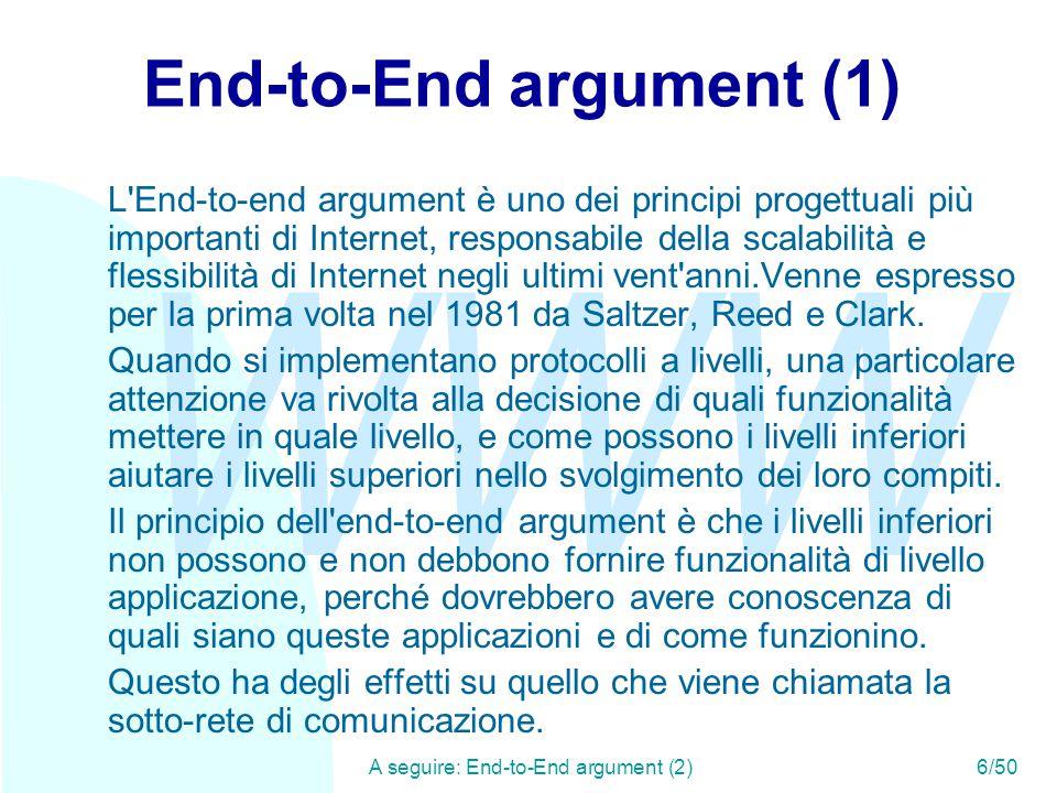 WWW A seguire: End-to-End argument (2)6/50 End-to-End argument (1) L End-to-end argument è uno dei principi progettuali più importanti di Internet, responsabile della scalabilità e flessibilità di Internet negli ultimi vent anni.Venne espresso per la prima volta nel 1981 da Saltzer, Reed e Clark.