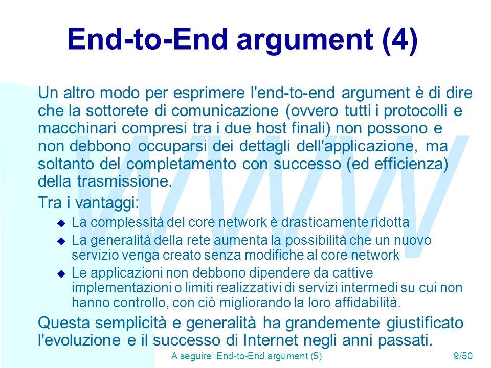 WWW A seguire: End-to-End argument (5)9/50 End-to-End argument (4) Un altro modo per esprimere l end-to-end argument è di dire che la sottorete di comunicazione (ovvero tutti i protocolli e macchinari compresi tra i due host finali) non possono e non debbono occuparsi dei dettagli dell applicazione, ma soltanto del completamento con successo (ed efficienza) della trasmissione.