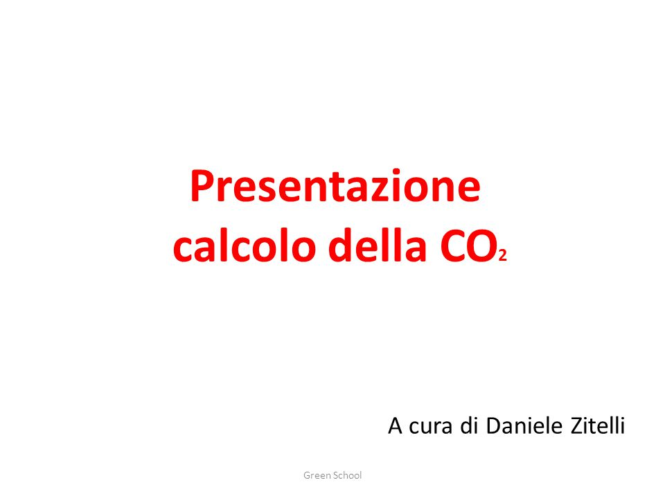 Presentazione calcolo della CO A cura di Daniele Zitelli Green School 2