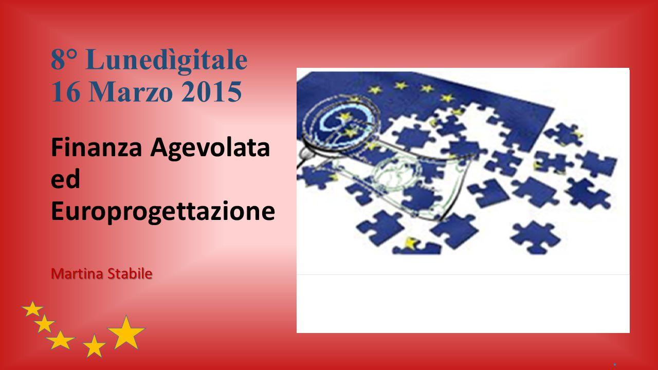 8° Lunedìgitale 16 Marzo 2015 Finanza Agevolata ed Europrogettazione Martina Stabile