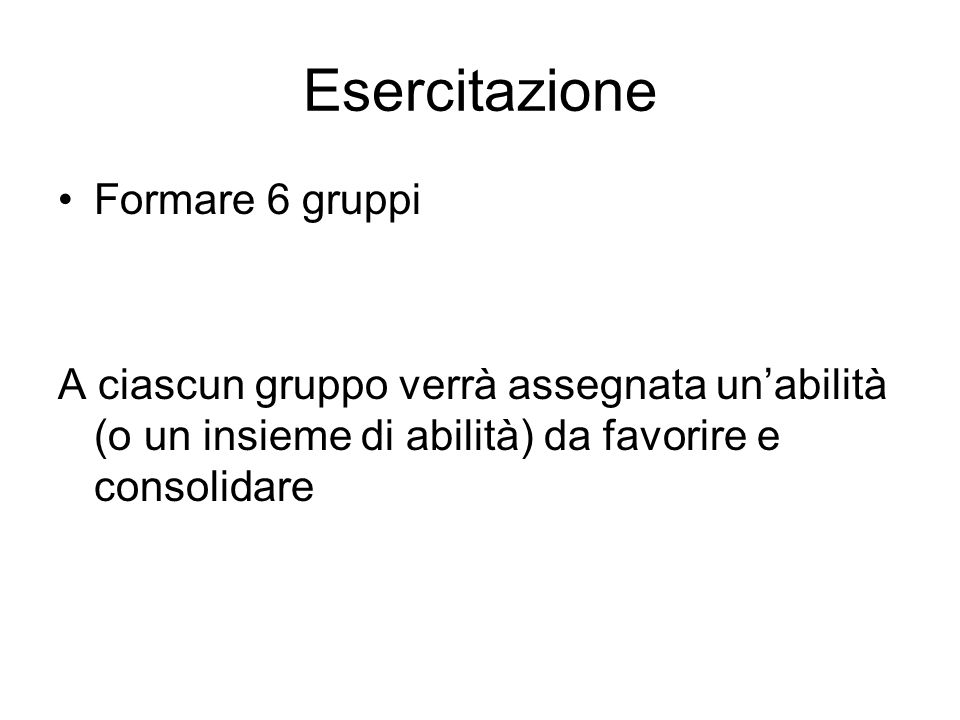 Esercitazione Formare 6 gruppi A ciascun gruppo verrà assegnata un'abilità (o un insieme di abilità) da favorire e consolidare