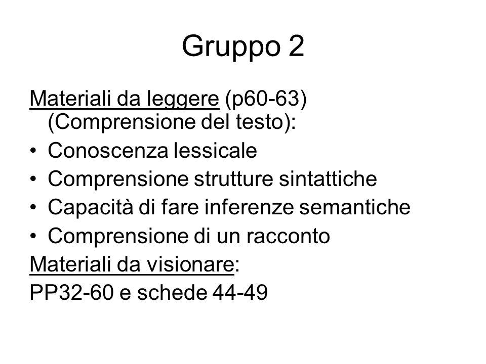 Gruppo 2 Materiali da leggere (p60-63) (Comprensione del testo): Conoscenza lessicale Comprensione strutture sintattiche Capacità di fare inferenze se