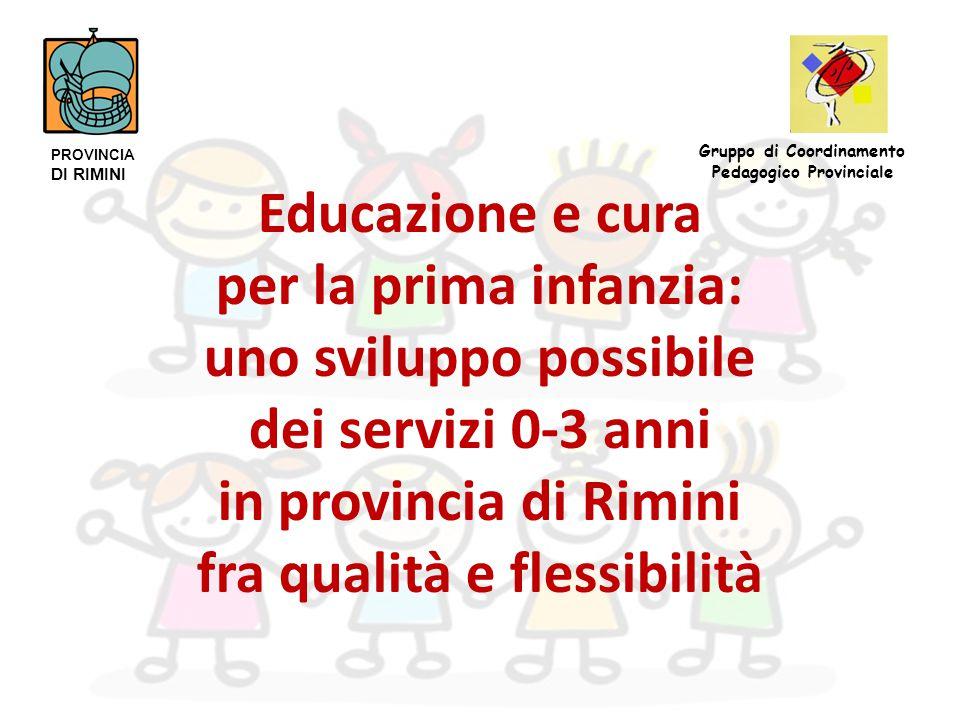 Educazione e cura per la prima infanzia: uno sviluppo possibile dei servizi 0-3 anni in provincia di Rimini fra qualità e flessibilità PROVINCIA DI RIMINI Gruppo di Coordinamento Pedagogico Provinciale