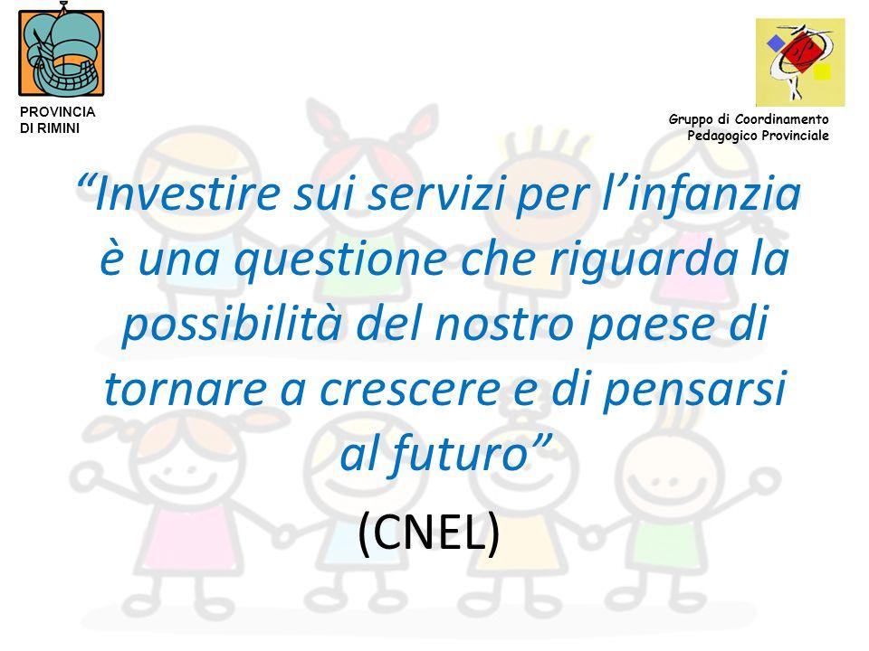 Investire sui servizi per l'infanzia è una questione che riguarda la possibilità del nostro paese di tornare a crescere e di pensarsi al futuro (CNEL) PROVINCIA DI RIMINI Gruppo di Coordinamento Pedagogico Provinciale