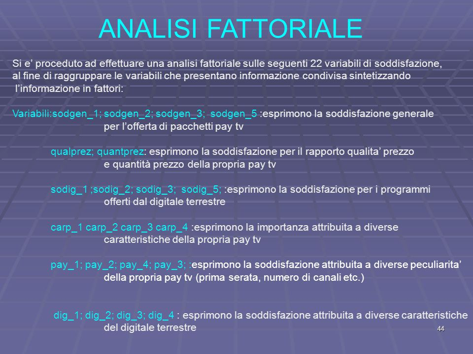 ANALISI FATTORIALE Si e' proceduto ad effettuare una analisi fattoriale sulle seguenti 22 variabili di soddisfazione, al fine di raggruppare le variabili che presentano informazione condivisa sintetizzando l'informazione in fattori: Variabili:sodgen_1; sodgen_2; sodgen_3; sodgen_5 :esprimono la soddisfazione generale per l'offerta di pacchetti pay tv qualprez; quantprez: esprimono la soddisfazione per il rapporto qualita' prezzo e quantità prezzo della propria pay tv sodig_1 ;sodig_2; sodig_3; sodig_5; :esprimono la soddisfazione per i programmi offerti dal digitale terrestre carp_1 carp_2 carp_3 carp_4 :esprimono la importanza attribuita a diverse caratteristiche della propria pay tv pay_1; pay_2; pay_4; pay_3; :esprimono la soddisfazione attribuita a diverse peculiarita' della propria pay tv (prima serata, numero di canali etc.) dig_1; dig_2; dig_3; dig_4 : esprimono la soddisfazione attribuita a diverse caratteristiche del digitale terrestre 44