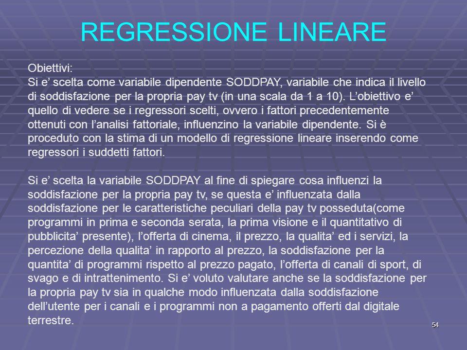 REGRESSIONE LINEARE Obiettivi: Si e' scelta come variabile dipendente SODDPAY, variabile che indica il livello di soddisfazione per la propria pay tv (in una scala da 1 a 10).