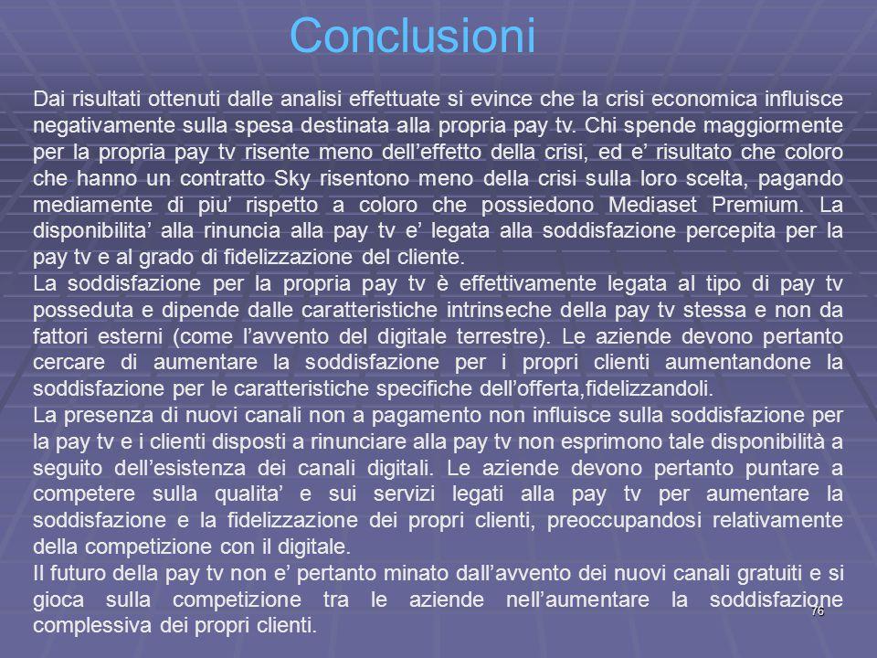 Conclusioni 76 Dai risultati ottenuti dalle analisi effettuate si evince che la crisi economica influisce negativamente sulla spesa destinata alla propria pay tv.