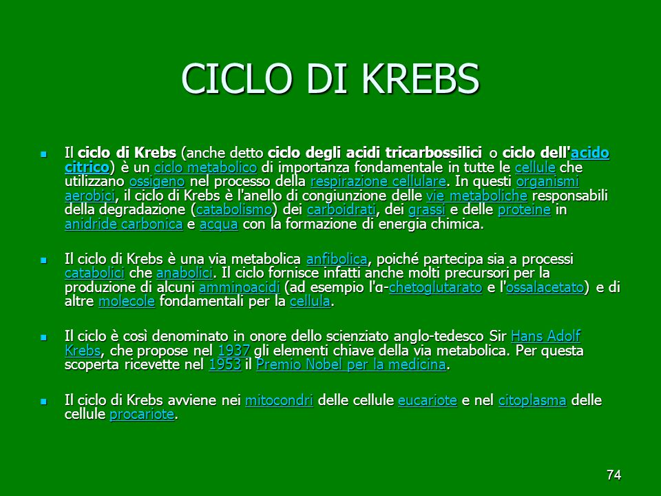 74 CICLO DI KREBS Il ciclo di Krebs (anche detto ciclo degli acidi tricarbossilici o ciclo dell acido citrico) è un ciclo metabolico di importanza fondamentale in tutte le cellule che utilizzano ossigeno nel processo della respirazione cellulare.