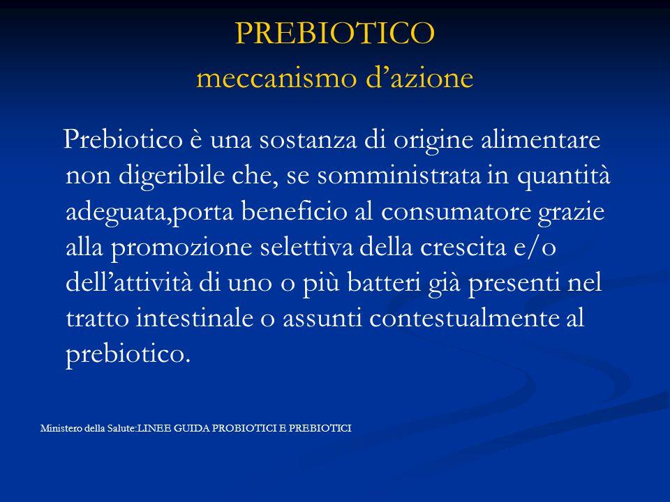 PREBIOTICO meccanismo d'azione Prebiotico è una sostanza di origine alimentare non digeribile che, se somministrata in quantità adeguata,porta beneficio al consumatore grazie alla promozione selettiva della crescita e/o dell'attività di uno o più batteri già presenti nel tratto intestinale o assunti contestualmente al prebiotico.