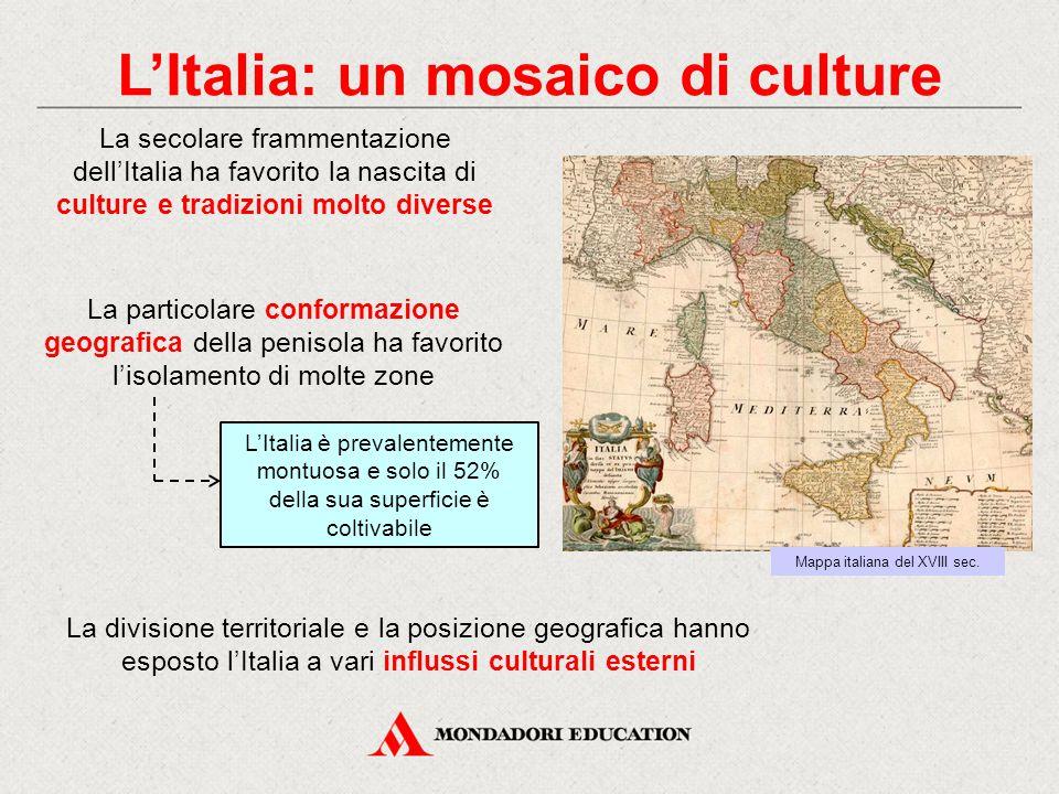 L'Italia: un mosaico di culture La secolare frammentazione dell'Italia ha favorito la nascita di culture e tradizioni molto diverse La particolare conformazione geografica della penisola ha favorito l'isolamento di molte zone La divisione territoriale e la posizione geografica hanno esposto l'Italia a vari influssi culturali esterni Mappa italiana del XVIII sec.