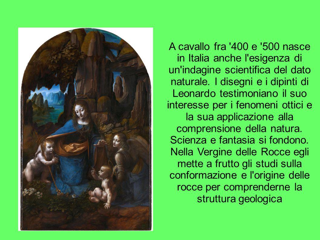 A cavallo fra '400 e '500 nasce in Italia anche l'esigenza di un'indagine scientifica del dato naturale. I disegni e i dipinti di Leonardo testimonian