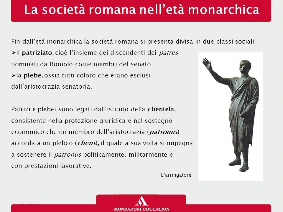 La società romana nell'età monarchica Fin dall'età monarchica la società romana si presenta divisa in due classi sociali:  il patriziato, cioè l'insieme dei discendenti dei patres nominati da Romolo come membri del senato;  la plebe, ossia tutti coloro che erano esclusi dall'aristocrazia senatoria.