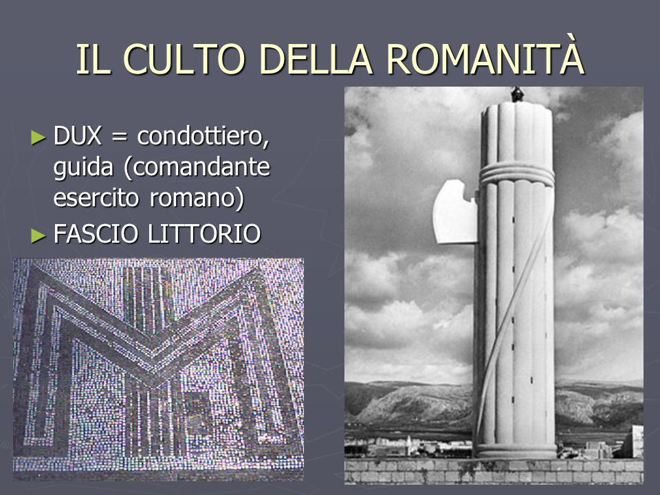 IL CULTO DELLA ROMANITÀ ► DUX = condottiero, guida (comandante esercito romano) ► FASCIO LITTORIO