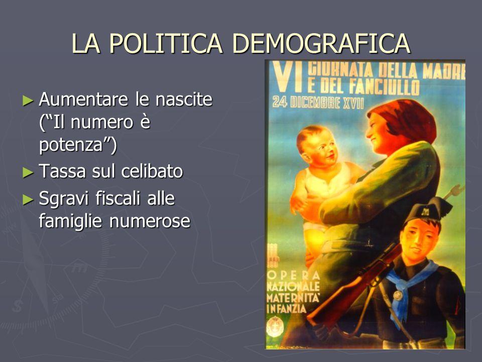 LA POLITICA DEMOGRAFICA ► Aumentare le nascite ( Il numero è potenza ) ► Tassa sul celibato ► Sgravi fiscali alle famiglie numerose