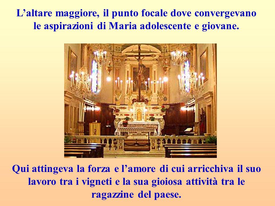L'altare maggiore, il punto focale dove convergevano le aspirazioni di Maria adolescente e giovane. Qui attingeva la forza e l'amore di cui arricchiva