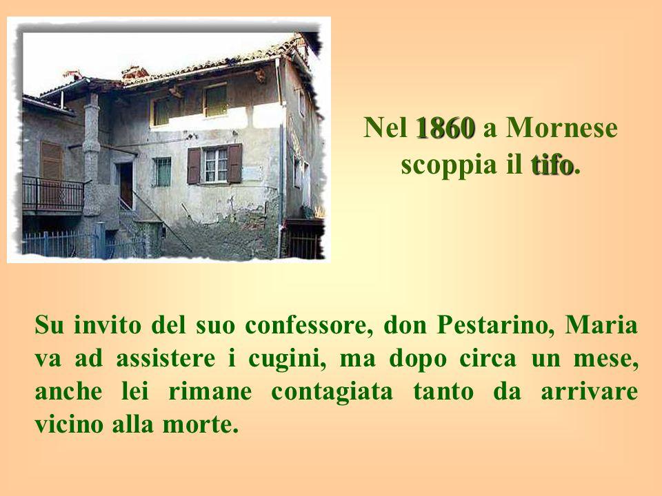 1860 tifo Nel 1860 a Mornese scoppia il tifo. Su invito del suo confessore, don Pestarino, Maria va ad assistere i cugini, ma dopo circa un mese, anch