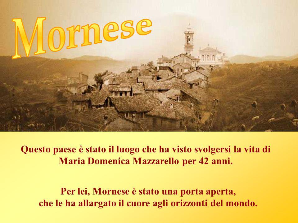 Questo paese è stato il luogo che ha visto svolgersi la vita di Maria Domenica Mazzarello per 42 anni. Per lei, Mornese è stato una porta aperta, che