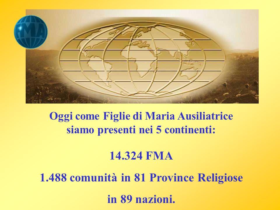Oggi come Figlie di Maria Ausiliatrice siamo presenti nei 5 continenti: 14.324 FMA 1.488 comunità in 81 Province Religiose in 89 nazioni.