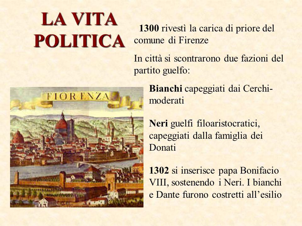 LA VITA POLITICA 1300 rivestì la carica di priore del comune di Firenze In città si scontrarono due fazioni del partito guelfo: Bianchi capeggiati dai Cerchi- moderati Neri guelfi filoaristocratici, capeggiati dalla famiglia dei Donati 1302 si inserisce papa Bonifacio VIII, sostenendo i Neri.