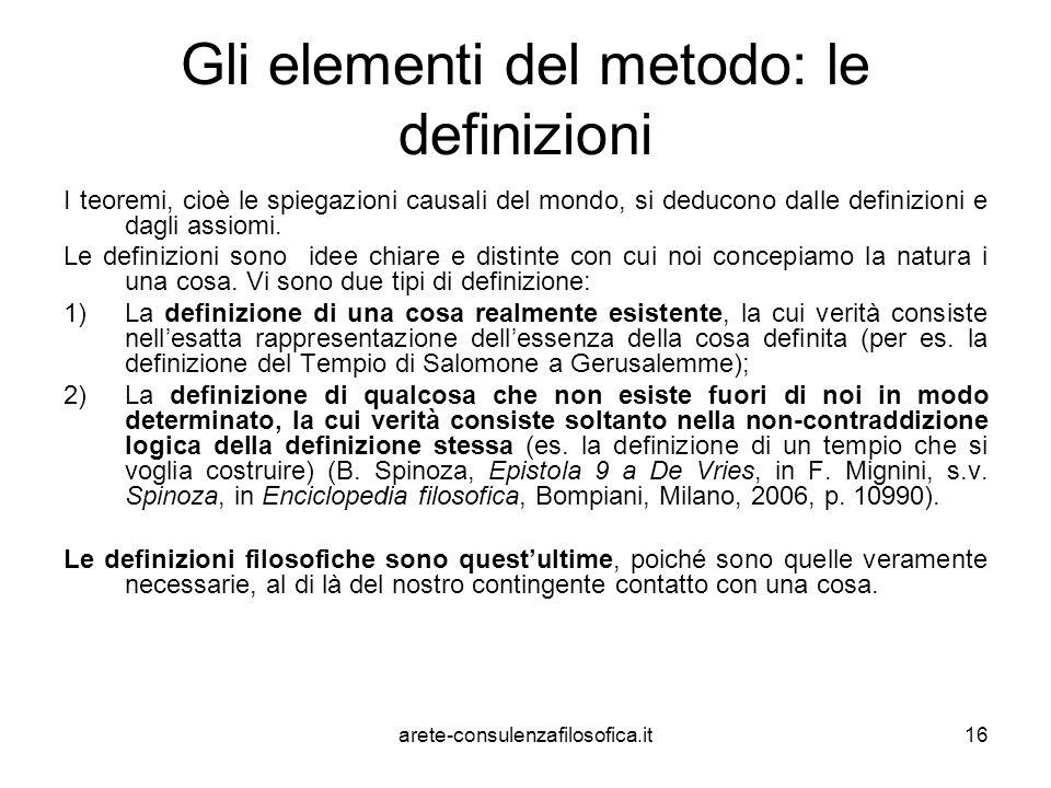 16 Gli elementi del metodo: le definizioni I teoremi, cioè le spiegazioni causali del mondo, si deducono dalle definizioni e dagli assiomi. Le definiz