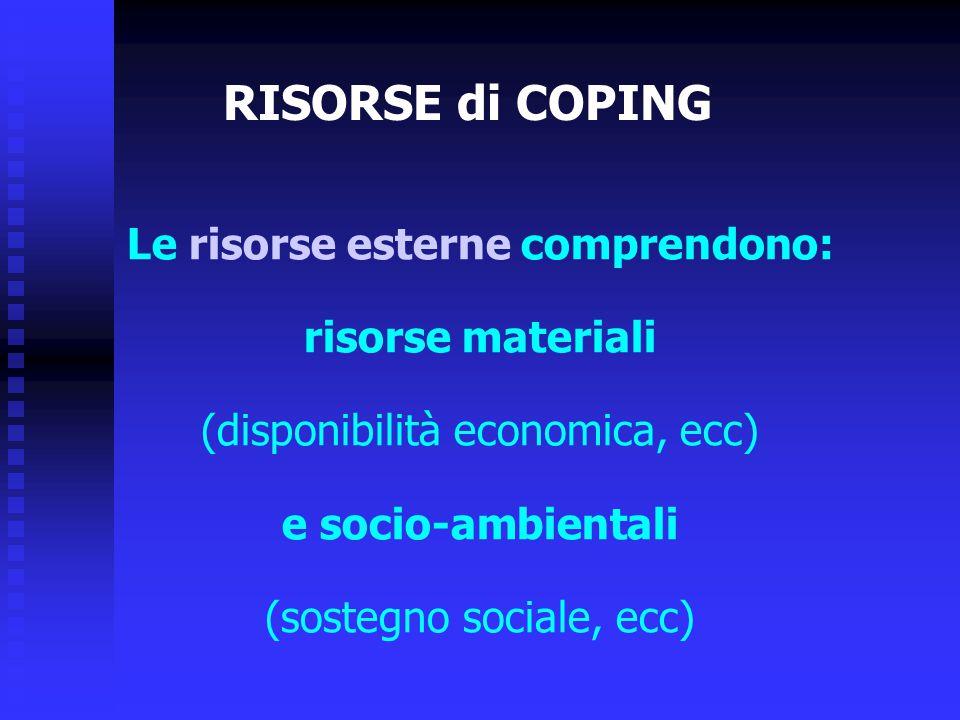 Le risorse esterne comprendono: risorse materiali (disponibilità economica, ecc) e socio-ambientali (sostegno sociale, ecc) RISORSE di COPING