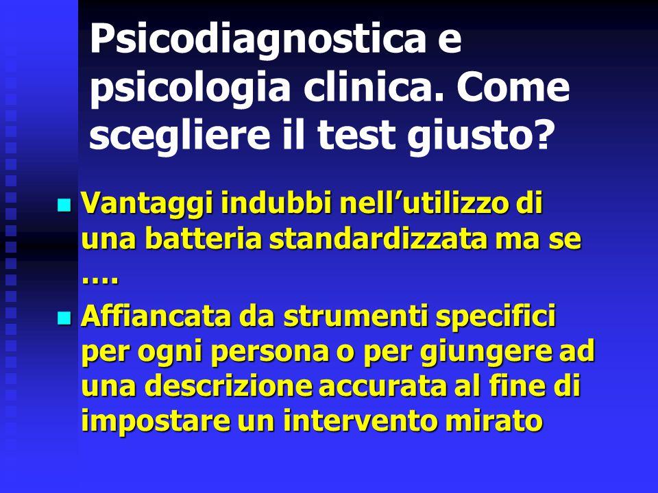 Psicodiagnostica e psicologia clinica. Come scegliere il test giusto? Vantaggi indubbi nell'utilizzo di una batteria standardizzata ma se …. Vantaggi