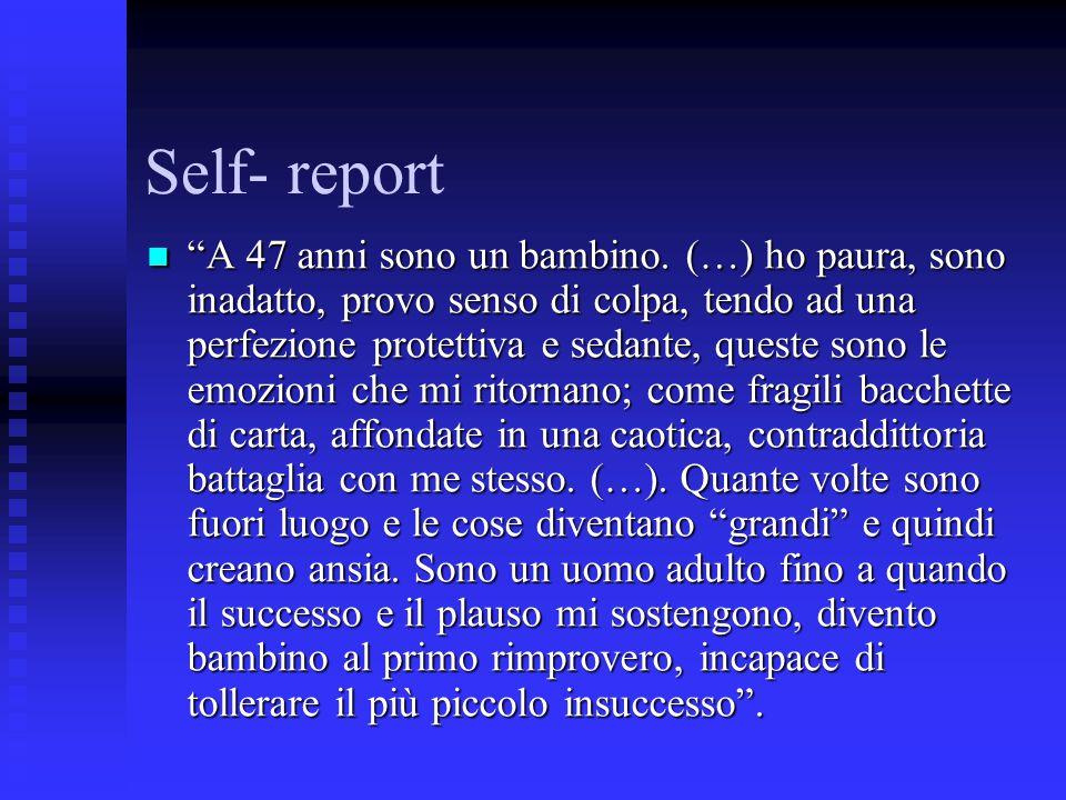 """Self- report """"A 47 anni sono un bambino. (…) ho paura, sono inadatto, provo senso di colpa, tendo ad una perfezione protettiva e sedante, queste sono"""