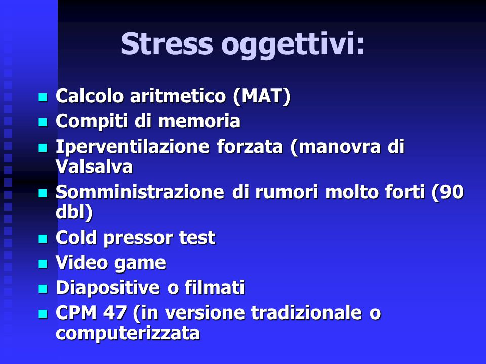 Stress oggettivi: Calcolo aritmetico (MAT) Calcolo aritmetico (MAT) Compiti di memoria Compiti di memoria Iperventilazione forzata (manovra di Valsa