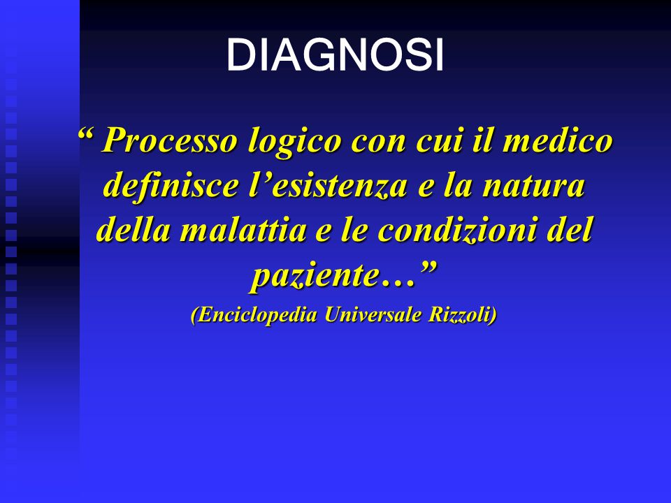 """DIAGNOSI """" Processo logico con cui il medico definisce l'esistenza e la natura della malattia e le condizioni del paziente…"""" (Enciclopedia Universale"""